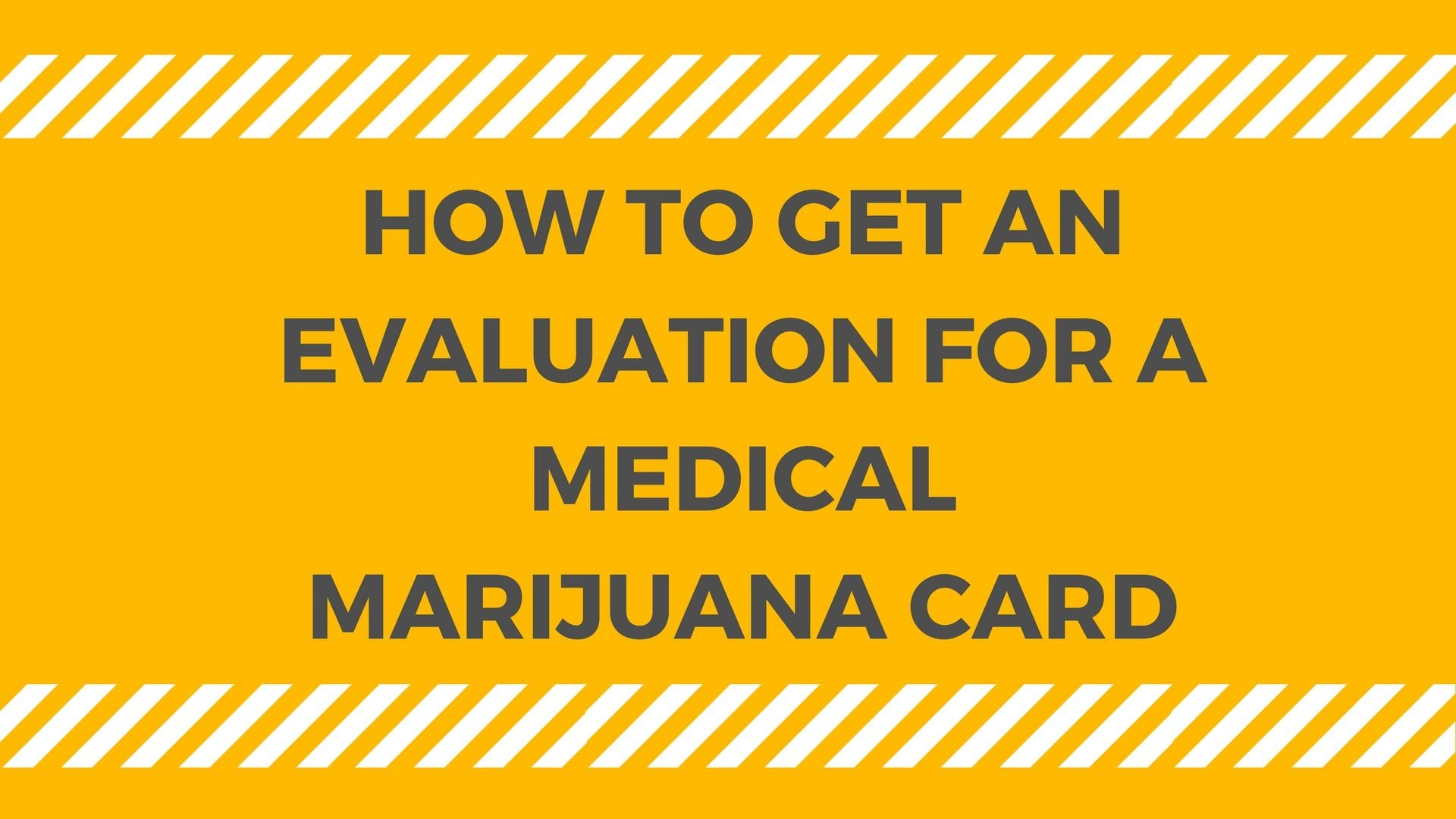 HOW TO GET AN EVALUATION FOR A MEDICAL MARIJUANA CARD